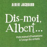 Dis-moi, Albert... : petit manuel d'humanisme à l'usage des enfants