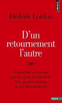 D'un retournement l'autre : comédie sérieuse sur la crise financière : en quatre actes, et en alexandrins; Suivi de Surréalisation de la crise