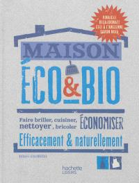 Maison éco & bio : faire briller, cuisiner, nettoyer, bricoler, économiser efficacement & naturellement