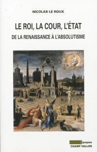 Le roi, la cour, l'Etat : de la Renaissance à l'absolutisme
