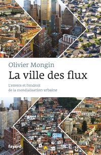 La ville des flux : l'envers et l'endroit de la mondialisation urbaine