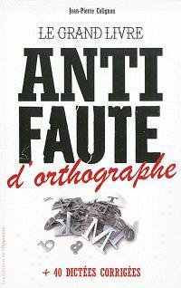 Le grand livre anti faute d'orthographe : + 40 dictées corrigées