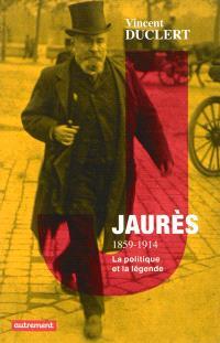 Jaurès, 1859-1914 : la politique et la légende