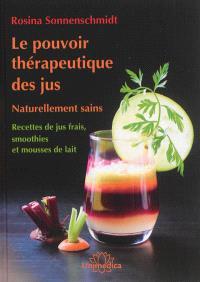 Le pouvoir thérapeutique des jus : naturellement sains : recettes de jus frais, smoothies et mousses de lait