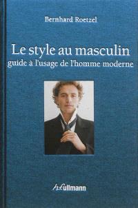 Le style au masculin : guide à l'usage de l'homme moderne