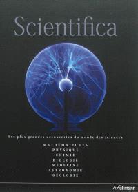 Scientifica : guide du monde des sciences : mathématiques, physique, chimie, biologie, médecine, astronomie, géologie