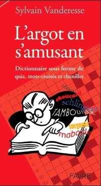 L'argot en s'amusant : dictionnaire sous forme de quiz, mots-croisés et chenilles