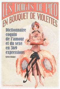 Les doigts de pied en bouquet de violettes : dictionnaire coquin de l'amour et du sexe en 369 expressions