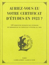 Auriez-vous eu votre certificat d'études en 1923 ? : 130 exercices extraits des ouvrages de préparation au certificat d'études de 1923 : épreuves de français, d'arithmétique et de culture générale