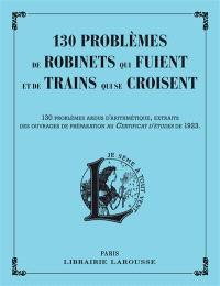 130 problèmes de robinets qui fuient et de trains qui se croisent : 130 problèmes ardus d'arithmétique, extraits des ouvrages de préparation au certificat d'études de 1923
