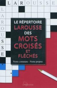 Le répertoire Larousse des mots croisés et fléchés : classement direct, classement inverse, tableaux annexes : noms communs, noms propres