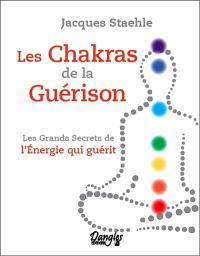 Les chakras de la guérison : les grands secrets de l'énergie qui guérit