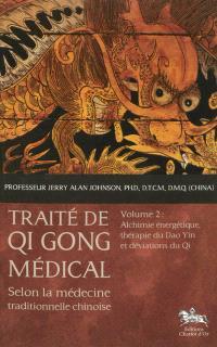 Traité de qi gong médical : selon la médecine traditionnelle chinoise. Volume 2, Alchimie énergétique, thérapie du Dao Yin et déviations du Qi