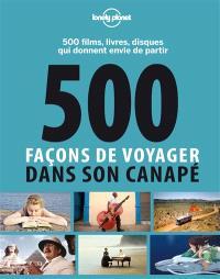 500 façons de voyager dans son canapé : 500 films, livres, disques qui donnent envie de partir