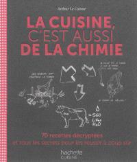 La cuisine, c'est aussi de la chimie : 70 recettes décryptées et tous les secrets pour les réussir à coup sûr