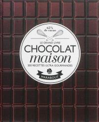 Chocolat maison : les meilleurs brownies, fondants, mi-cuits, cookies, semifreddo, gâteaux d'anniversaire, cupcakes... : 200 recettes ultra gourmandes