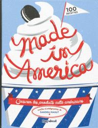 Made in America : cuisiner les produits culte américains : 100 recettes