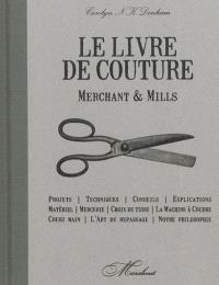 Merchant & Mills : livre de couture : projets, techniques, conseils, explications, matériel, mercerie, choix du tissu, machine à coudre, cousu main, art du repassage, notre philosophie