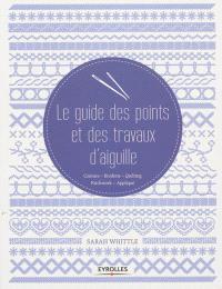 Le guide des points et des travaux d'aiguille : couture, broderie, quilting, patchwork, appliqué