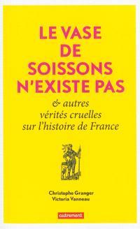 Le vase de Soissons n'existe pas : & autres vérités cruelles sur l'histoire de France