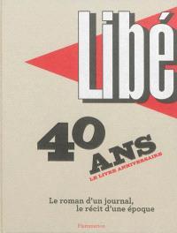 Libé : 40 ans, le livre anniversaire : le roman d'un journal, le récit d'une époque
