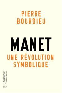 Manet : une révolution symbolique : cours au Collège de France (1998-2000) suivis d'un manuscrit inachevé de Pierre et Marie-Claire Bourdieu