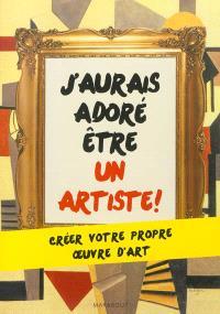 J'aurais adoré être un artiste ! : créer votre propre oeuvre d'art