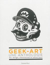 Geek-art : une anthologie : art, design, illustrations & sabres-laser