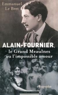 Alain-Fournier : Le grand Meaulnes ou l'impossible amour : biographie