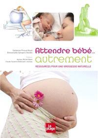 Attendre bébé... autrement : ressources pour une grossesse naturelle