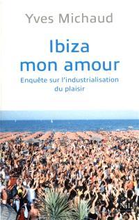 Ibiza mon amour : enquête sur l'industrialisation du plaisir
