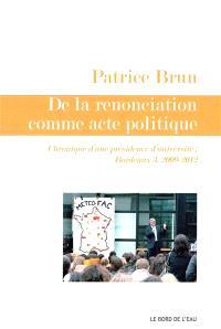 De la renonciation comme acte politique : chroniques d'une présidence d'université : Bordeaux 3, 2009-2012