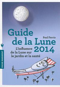 Guide de la Lune 2014 : la Lune et ses influences : jardinage, santé, minceur... jour après jour, choisir les meilleurs moments