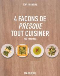 4 façons de presque tout cuisiner : 250 recettes