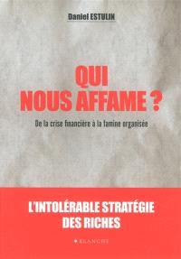 Qui nous affame ? : de la crise financière à la famine organisée : l'intolérable stratégie des riches
