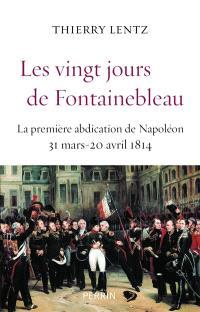 Les vingt jours de Fontainebleau : la première abdication de Napoléon : 31 mars-20 avril 1814
