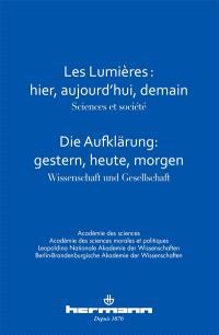Les Lumières : hier, aujourd'hui, demain : sciences et société : colloque interacadémique franco-allemand, 7 et 8 février 2013 = Die Aufklärung : gestern, heute, morgen : Wissenschaft und Gesellschaft : gemeinesame Tagung deutscher und französischer Akademien