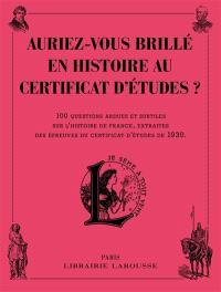 Auriez-vous brillé en histoire au certificat d'études ? : 100 questions ardues et subtiles sur l'histoire de France, extraites des épreuves du certificat d'études de 1930