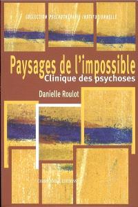 Paysages de l'impossible : clinique des psychoses