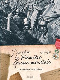 J'ai vécu la Première Guerre mondiale : 1914 - 1918, trois témoins racontent