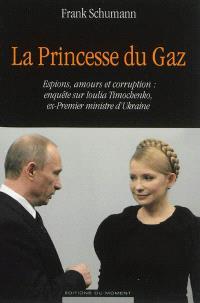 La princesse du gaz : espions, amours et corruption : enquête sur Ioulia Timochenko, ex-Premier ministre d'Ukraine