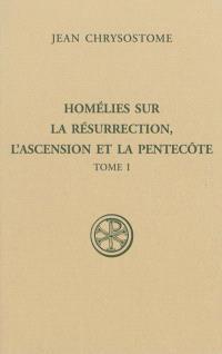Homélies sur la résurrection, l'Ascension et la Pentecôte. Volume 1