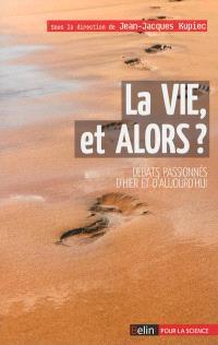 La vie, et alors ? : débats passionnés d'hier et d'aujourd'hui