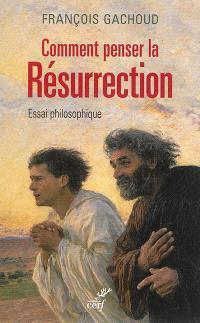 Comment penser la résurrection ? : essai philosophique