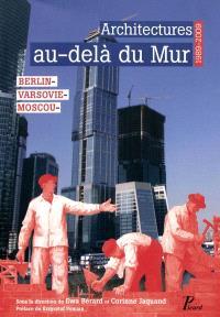 Architectures au-delà du Mur : Berlin, Varsovie, Moscou : 1989-2009