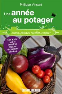 Une année au potager : semer, planter, récolter, soigner