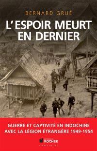 L'espoir meurt en dernier : guerre et captivité en Indochine, 1949-1954 : avec la Légion étrangère