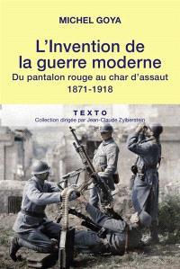 L'invention de la guerre moderne : du pantalon rouge au char d'assaut : 1871-1918