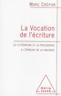 La vocation de l'écriture : la littérature et la philosophie à l'épreuve de la violence