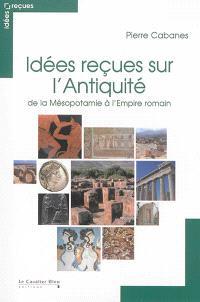 Idées reçues sur l'Antiquité : de la Mésopotamie à l'Empire romain